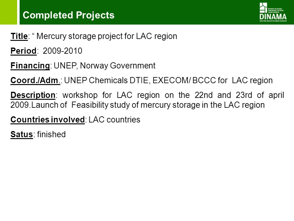 Completed Projects Title: Mercury storage project for LAC region Period: 2009-2010 Financing: UNEP, Norway Government Coord./Adm.: UNEP Chemicals DTIE, EXECOM/ BCCC for LAC region Description: workshop for LAC region on the 22nd and 23rd of april 2009.Launch of Feasibility study of mercury storage in the LAC region Countries involved: LAC countries Satus: finished