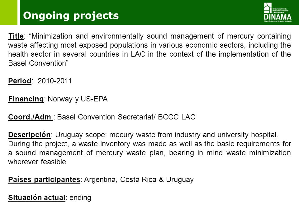 Ongoing projects Title: Minimization and environmentally sound management of mercury containing waste affecting most exposed populations in various economic sectors, including the health sector in several countries in LAC in the context of the implementation of the Basel Convention Period: 2010-2011 Financing: Norway y US-EPA Coord./Adm.: Basel Convention Secretariat/ BCCC LAC Descripción: Uruguay scope: mecury waste from industry and university hospital.