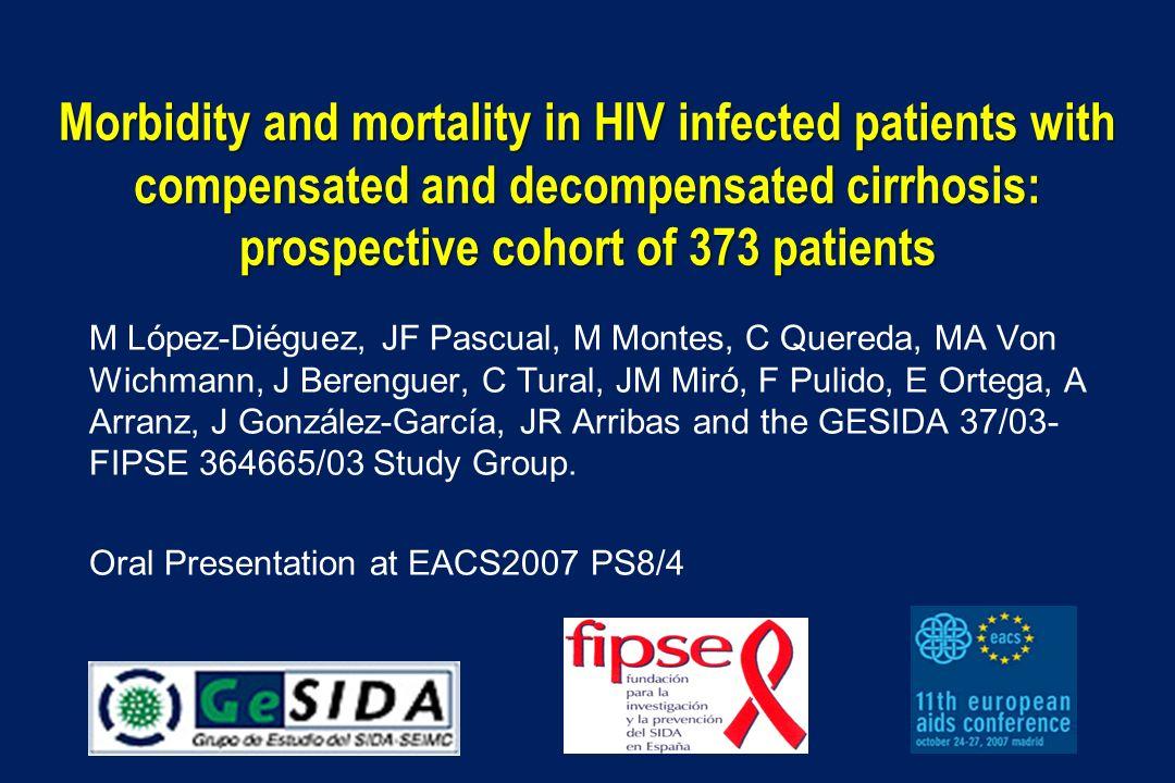 Morbidity and mortality in HIV infected patients with compensated and decompensated cirrhosis: prospective cohort of 373 patients M López-Diéguez, JF Pascual, M Montes, C Quereda, MA Von Wichmann, J Berenguer, C Tural, JM Miró, F Pulido, E Ortega, A Arranz, J González-García, JR Arribas and the GESIDA 37/03- FIPSE 364665/03 Study Group.
