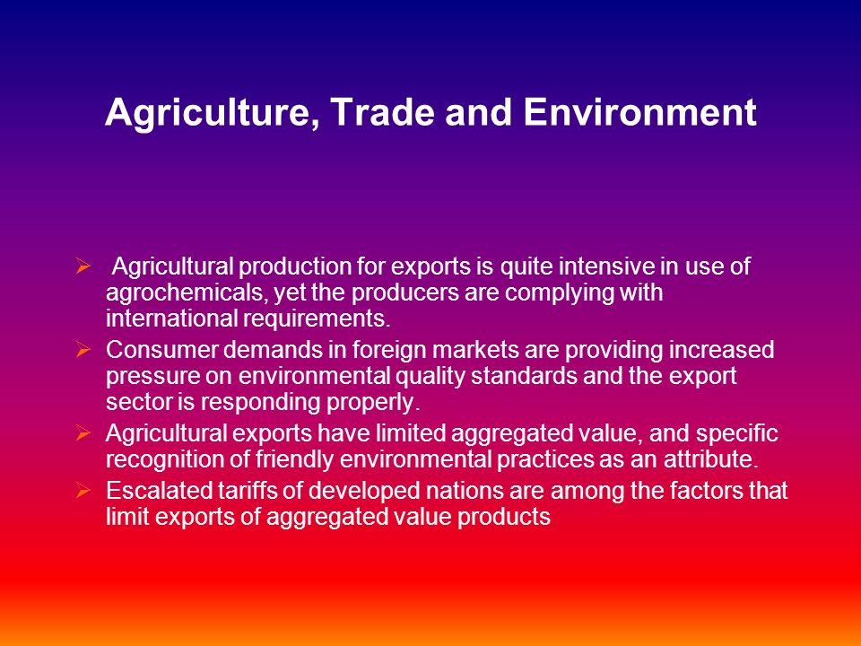 Agriculture, Trade and Environment Agricultural production for exports is quite intensive in use of agrochemicals, yet the producers are complying wit