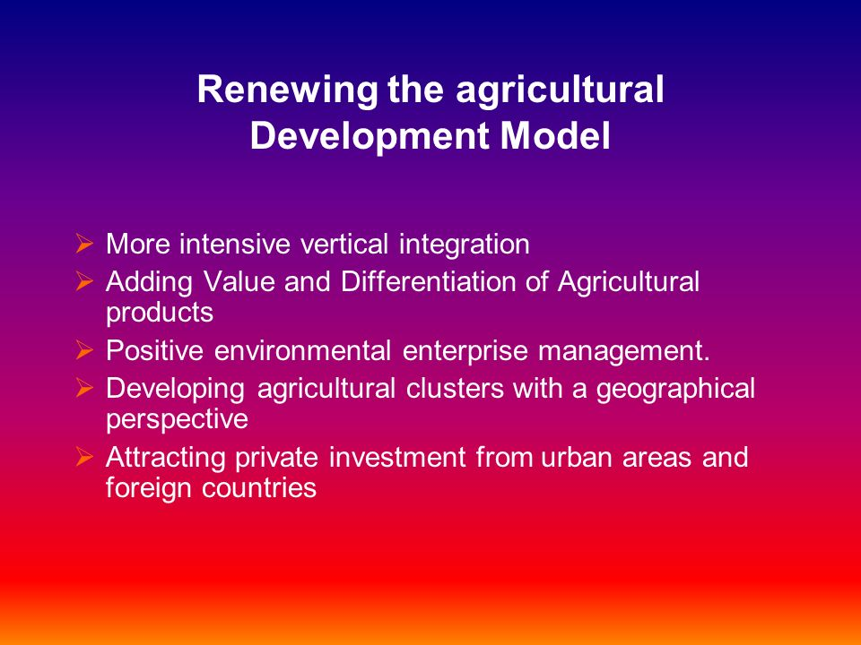 Renewing the agricultural Development Model More intensive vertical integration Adding Value and Differentiation of Agricultural products Positive env