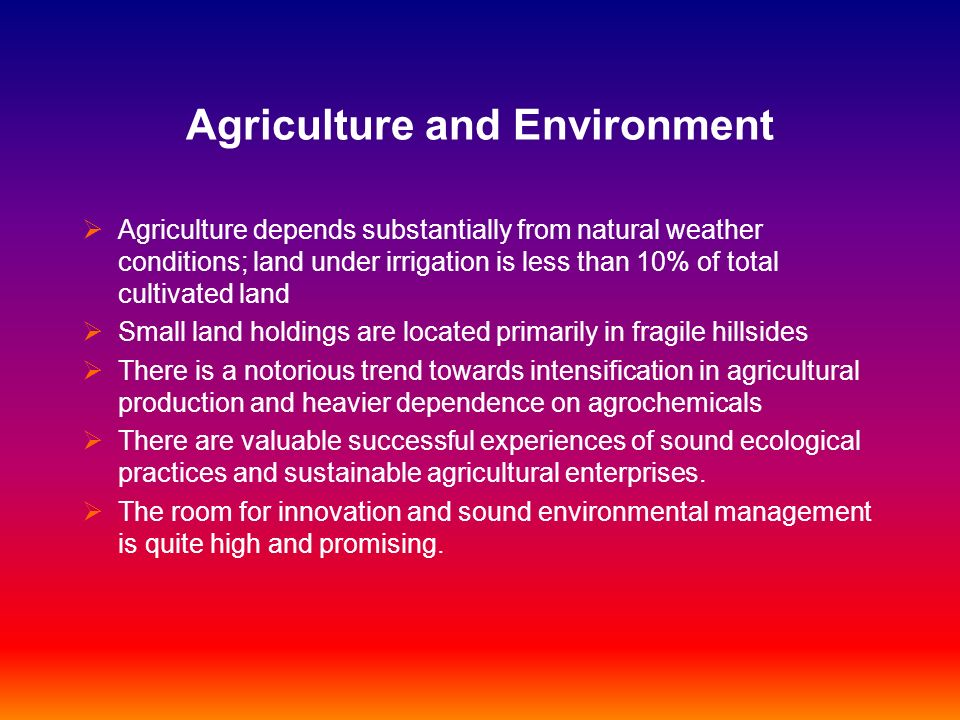 Agriculture and Environment Agriculture depends substantially from natural weather conditions; land under irrigation is less than 10% of total cultiva