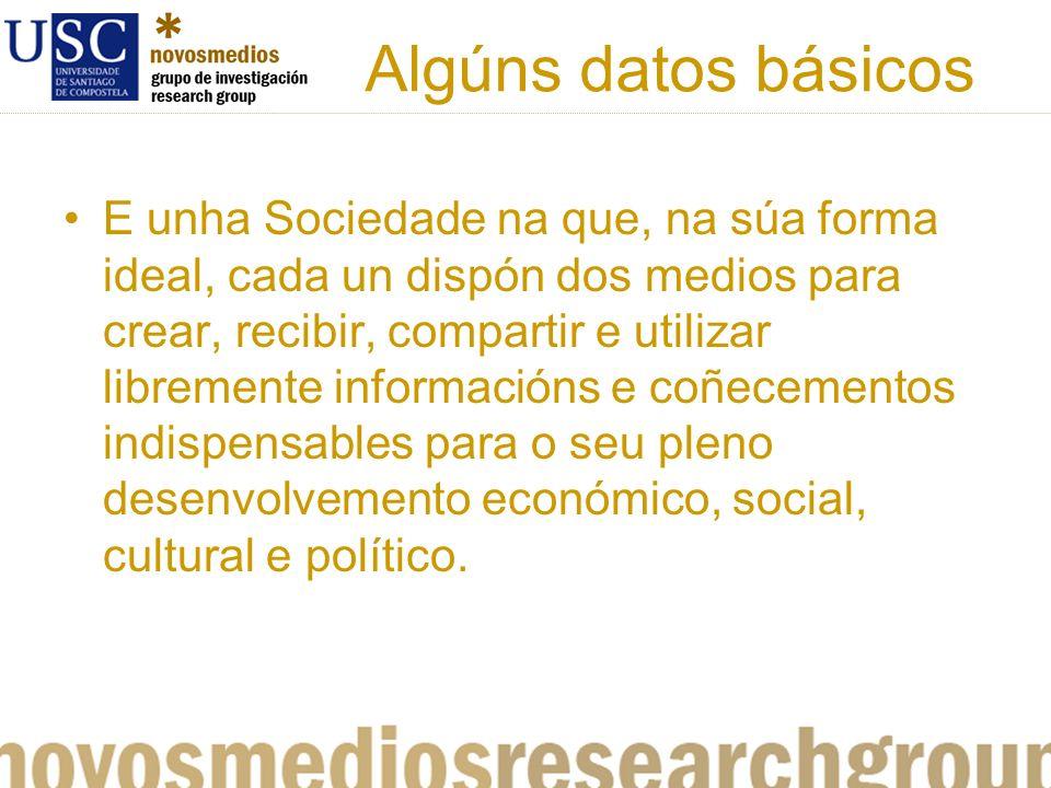 Algúns datos básicos E unha Sociedade na que, na súa forma ideal, cada un dispón dos medios para crear, recibir, compartir e utilizar libremente informacións e coñecementos indispensables para o seu pleno desenvolvemento económico, social, cultural e político.