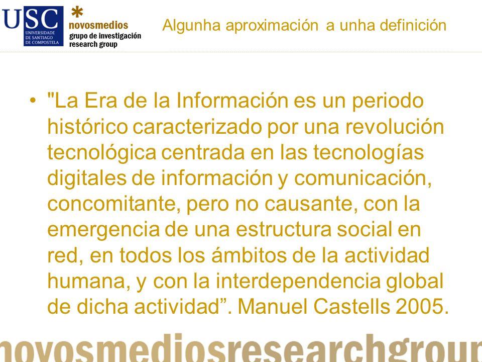 Algunha aproximación a unha definición La Era de la Información es un periodo histórico caracterizado por una revolución tecnológica centrada en las tecnologías digitales de información y comunicación, concomitante, pero no causante, con la emergencia de una estructura social en red, en todos los ámbitos de la actividad humana, y con la interdependencia global de dicha actividad.