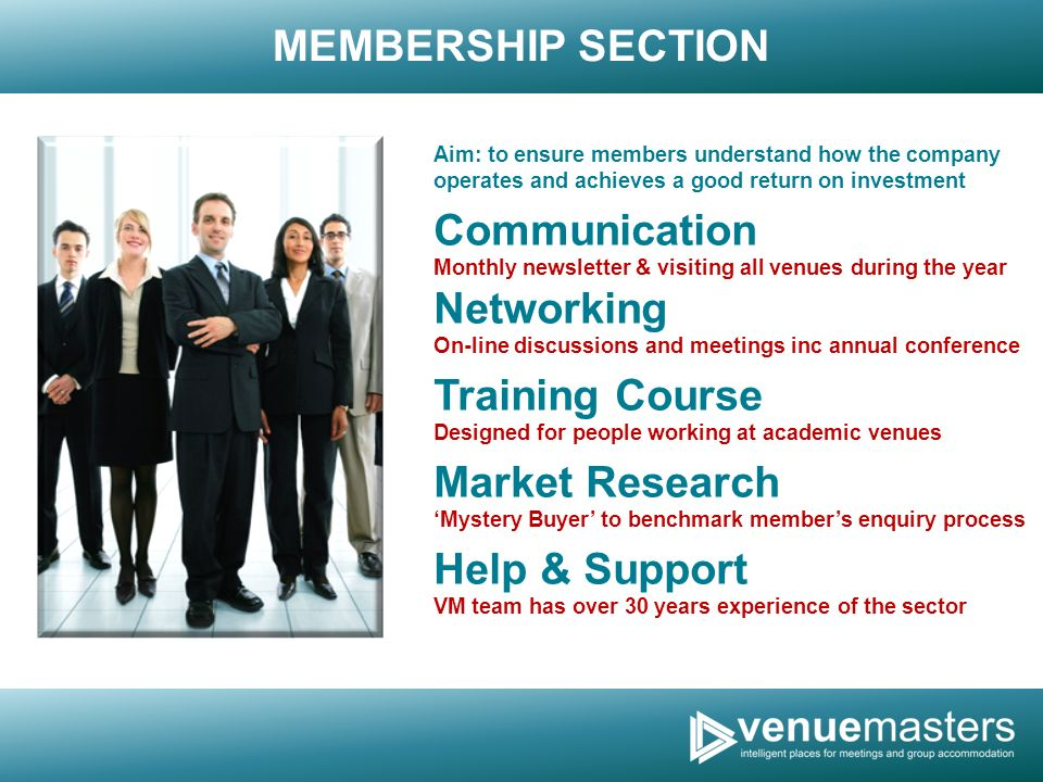 MEMBERSHIP SECTION Aim: to ensure members understand how the company operates and achieves a good return on investment Communication Monthly newsletter & visiting all venues during the year Networking On-line discussions and meetings inc annual conference Training Course Designed for people working at academic venues Market Research Mystery Buyer to benchmark members enquiry process Help & Support VM team has over 30 years experience of the sector