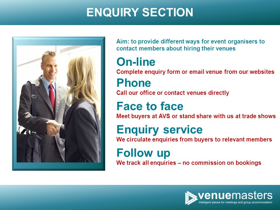 ENQUIRY SECTION Aim: to provide different ways for event organisers to contact members about hiring their venues On-line Complete enquiry form or  venue from our websites Phone Call our office or contact venues directly Face to face Meet buyers at AVS or stand share with us at trade shows Enquiry service We circulate enquiries from buyers to relevant members Follow up We track all enquiries – no commission on bookings