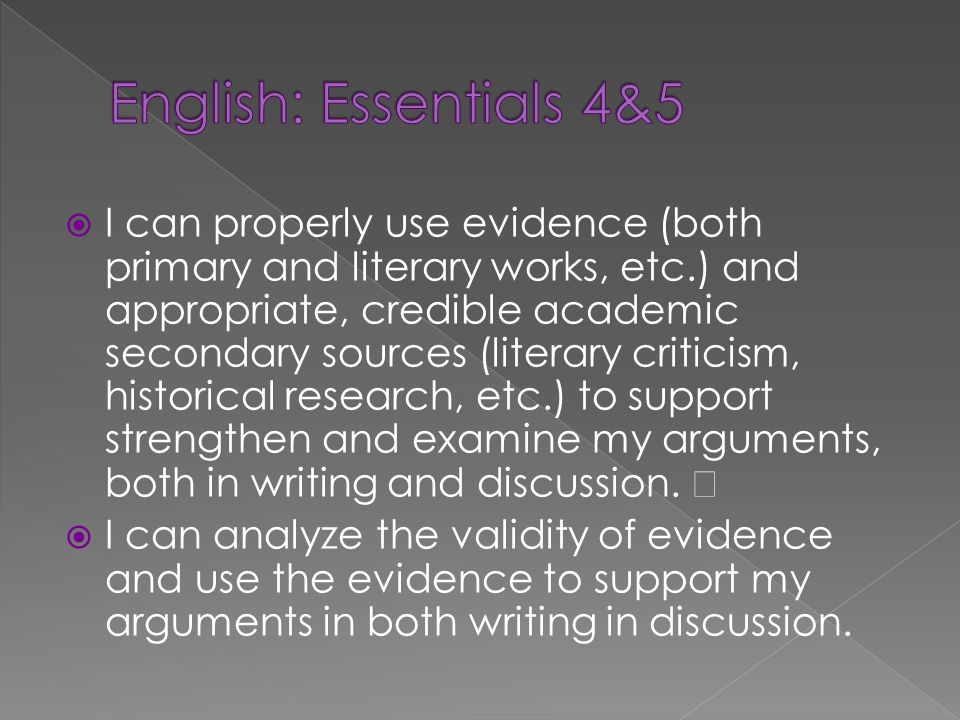 I can properly use evidence (both primary and literary works, etc.) and appropriate, credible academic secondary sources (literary criticism, historic