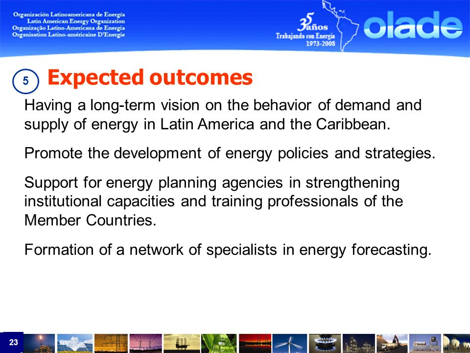 23 Having a long-term vision on the behavior of demand and supply of energy in Latin America and the Caribbean.
