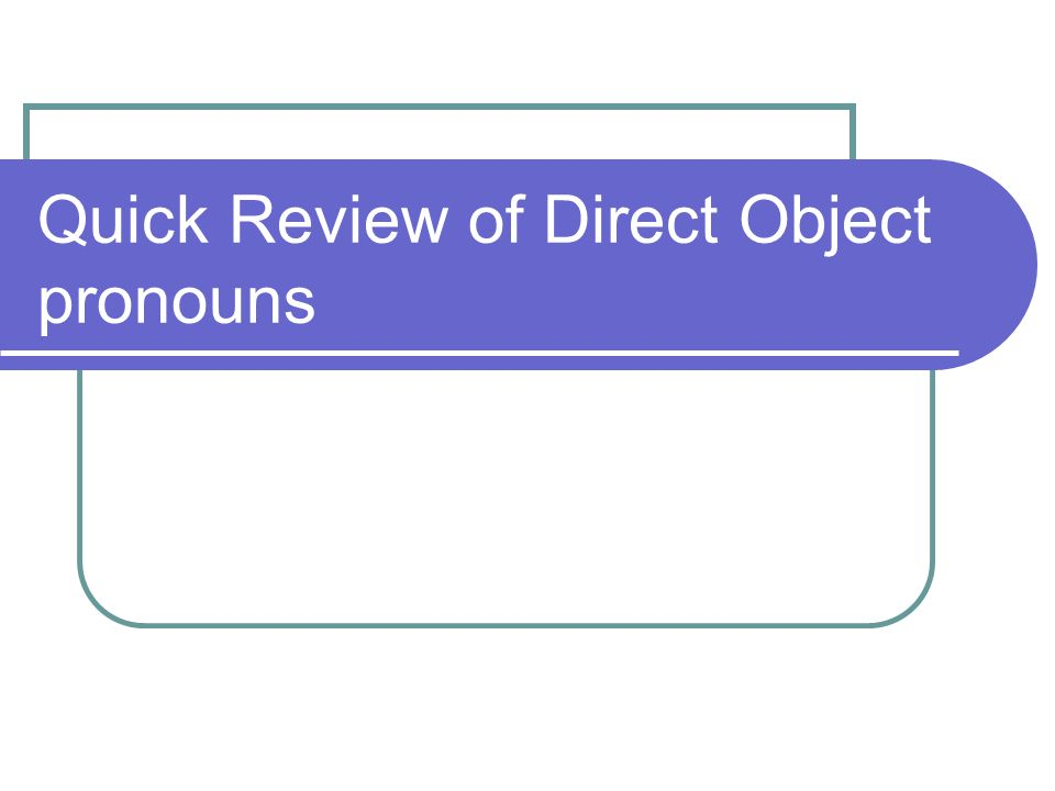 Quick Review of Direct Object pronouns