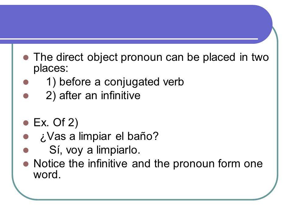 The direct object pronoun can be placed in two places: 1) before a conjugated verb 2) after an infinitive Ex.