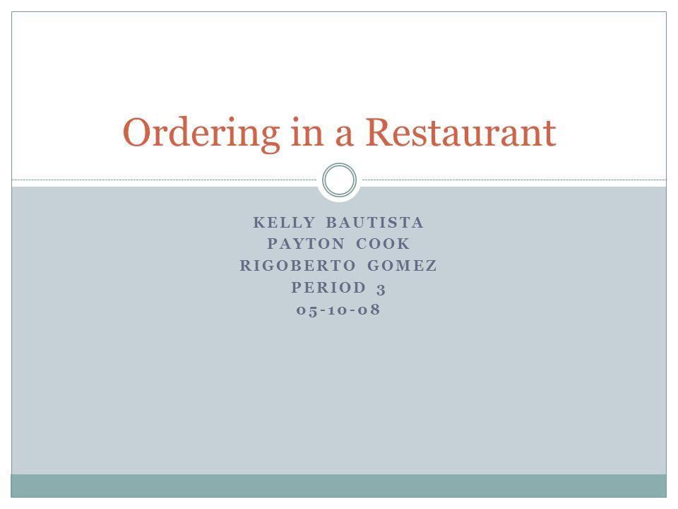 KELLY BAUTISTA PAYTON COOK RIGOBERTO GOMEZ PERIOD 3 05-10-08 Ordering in a Restaurant