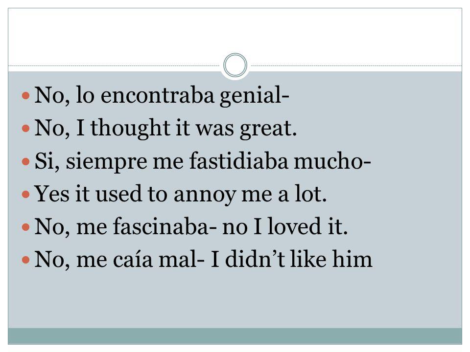 No, lo encontraba genial- No, I thought it was great.