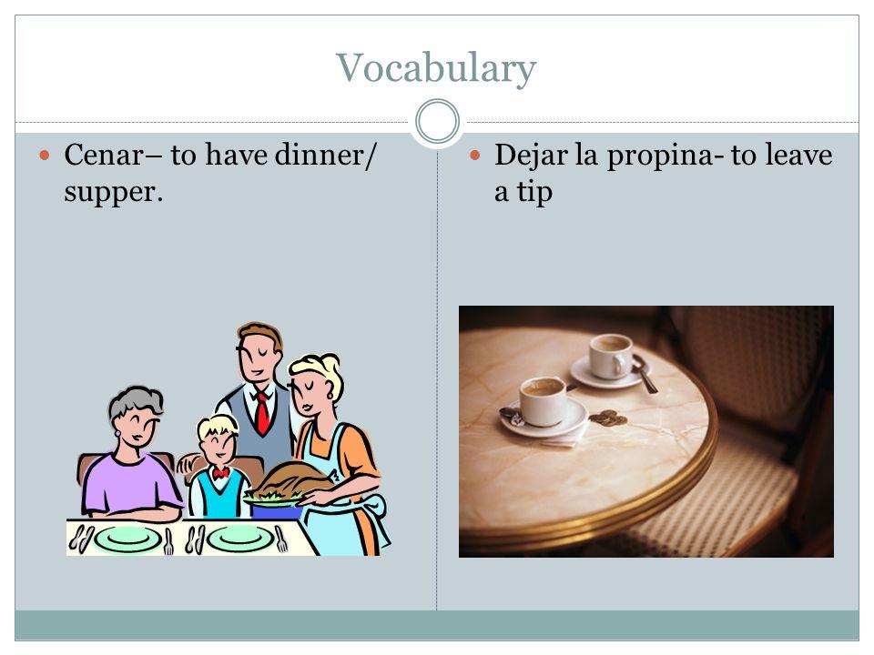 Vocabulary Cenar– to have dinner/ supper. Dejar la propina- to leave a tip