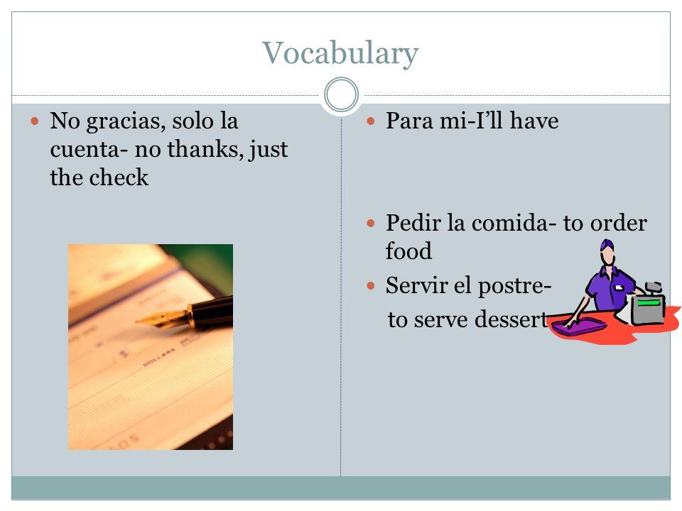Vocabulary No gracias, solo la cuenta- no thanks, just the check Para mi-Ill have Pedir la comida- to order food Servir el postre- to serve dessert.