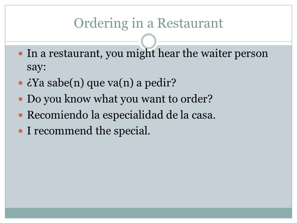 Ordering in a Restaurant In a restaurant, you might hear the waiter person say: ¿Ya sabe(n) que va(n) a pedir.