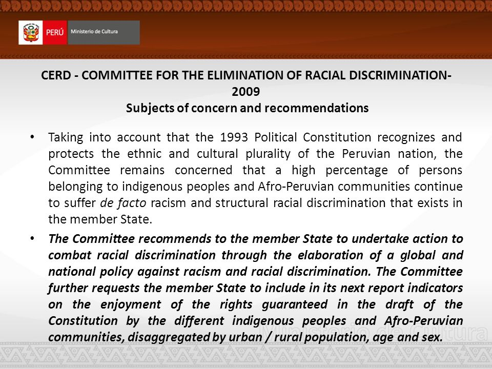 CERD - COMMITTEE FOR THE ELIMINATION OF RACIAL DISCRIMINATION- 2009 Subjects of concern and recommendations Taking into account that the 1993 Political Constitution recognizes and protects the ethnic and cultural plurality of the Peruvian nation, the Committee remains concerned that a high percentage of persons belonging to indigenous peoples and Afro-Peruvian communities continue to suffer de facto racism and structural racial discrimination that exists in the member State.