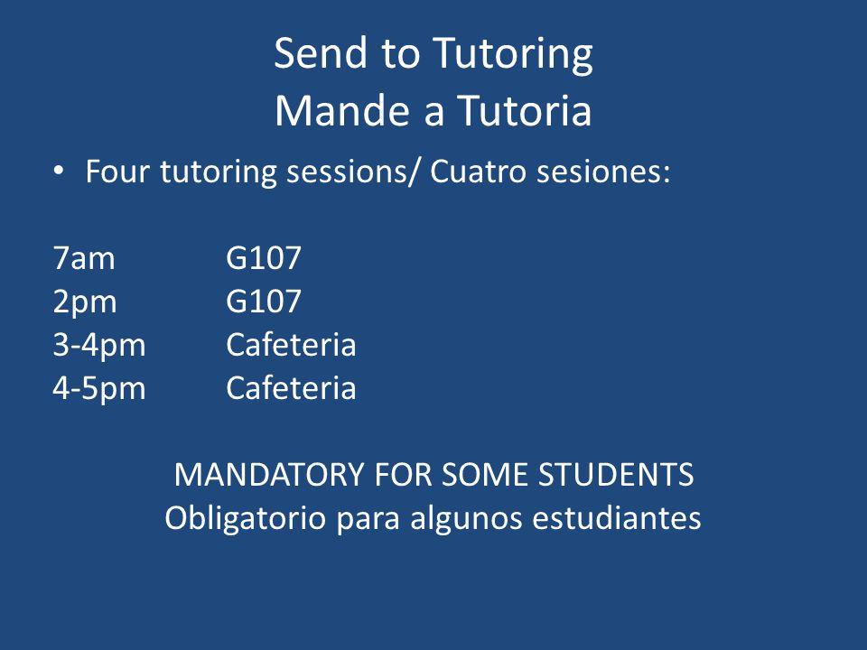 Send to Tutoring Mande a Tutoria Four tutoring sessions/ Cuatro sesiones: 7amG107 2pmG107 3-4pmCafeteria 4-5pmCafeteria MANDATORY FOR SOME STUDENTS Obligatorio para algunos estudiantes