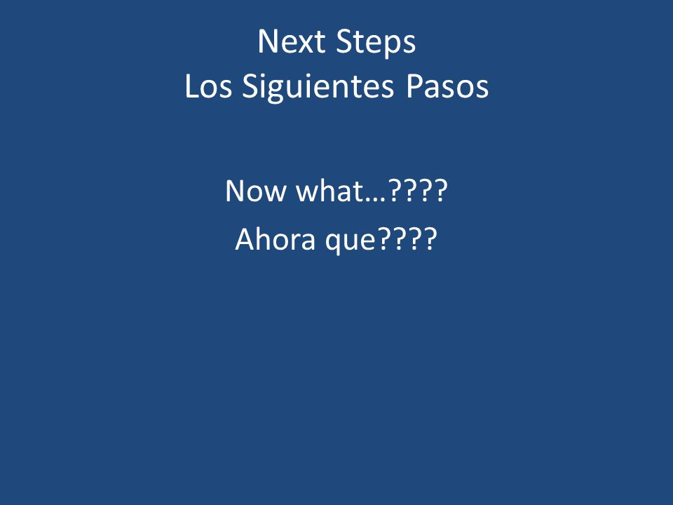 Next Steps Los Siguientes Pasos Now what… Ahora que