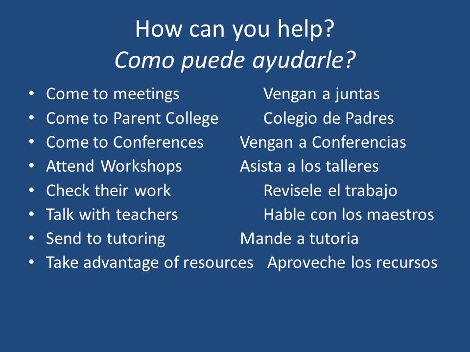 How can you help? Como puede ayudarle? Come to meetingsVengan a juntas Come to Parent CollegeColegio de Padres Come to ConferencesVengan a Conferencia