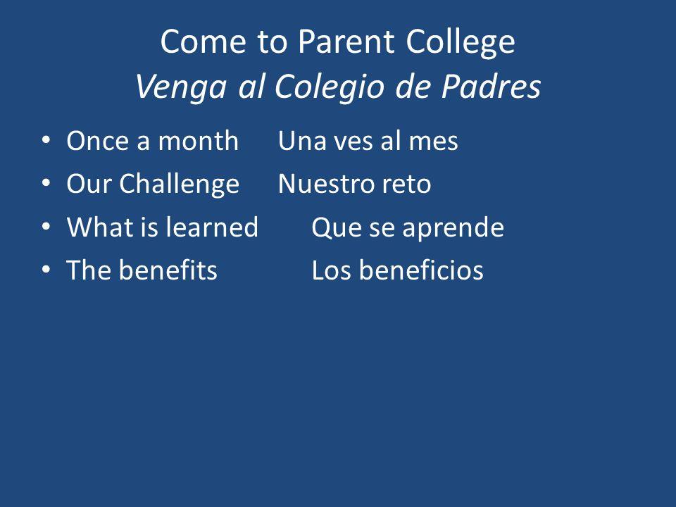 Come to Parent College Venga al Colegio de Padres Once a monthUna ves al mes Our ChallengeNuestro reto What is learnedQue se aprende The benefitsLos beneficios