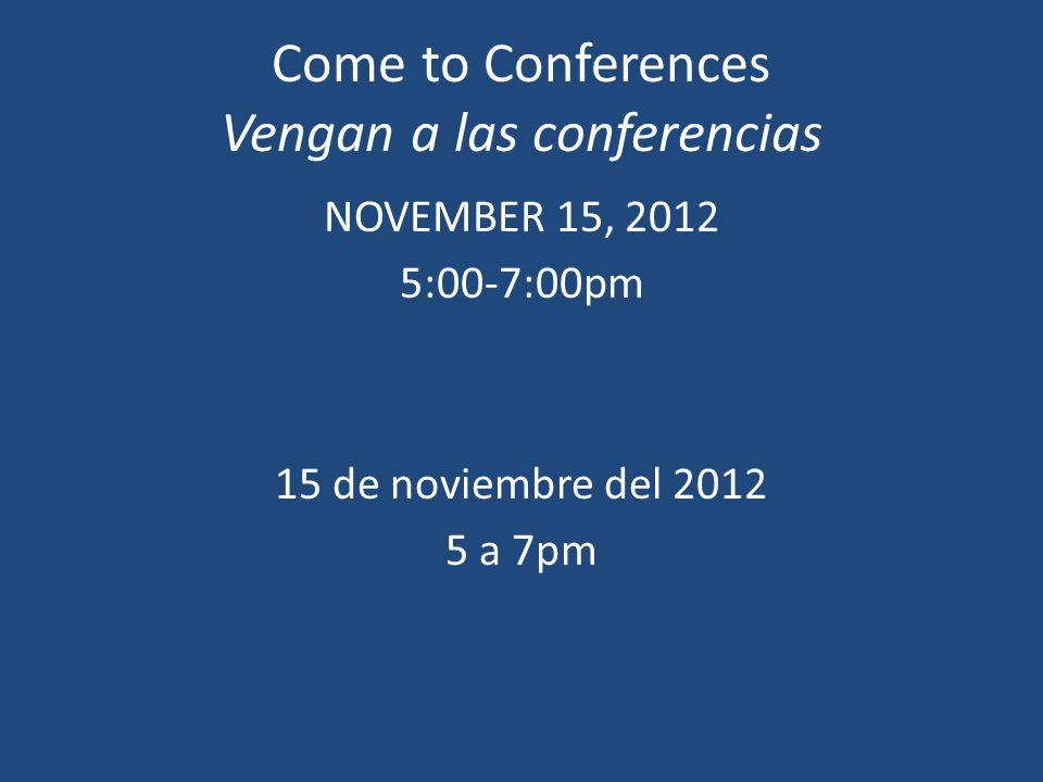 Come to Conferences Vengan a las conferencias NOVEMBER 15, 2012 5:00-7:00pm 15 de noviembre del 2012 5 a 7pm