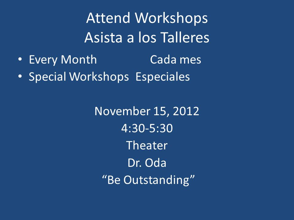 Attend Workshops Asista a los Talleres Every MonthCada mes Special WorkshopsEspeciales November 15, 2012 4:30-5:30 Theater Dr. Oda Be Outstanding