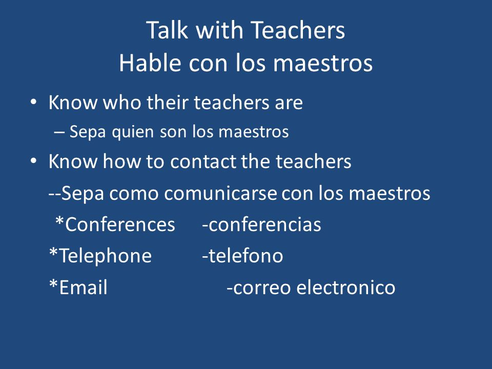 Talk with Teachers Hable con los maestros Know who their teachers are – Sepa quien son los maestros Know how to contact the teachers --Sepa como comunicarse con los maestros *Conferences-conferencias *Telephone-telefono *Email-correo electronico
