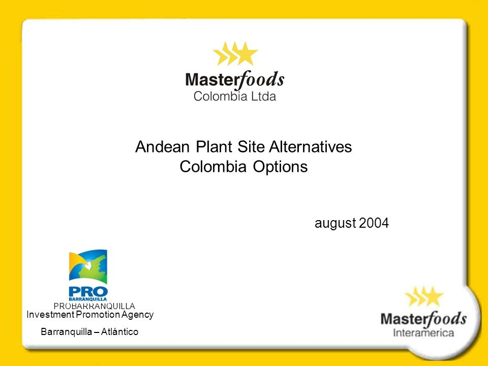 Andean Plant Site Alternatives Colombia Options august 2004 PROBARRANQUILLA Investment Promotion Agency Barranquilla – Atlántico