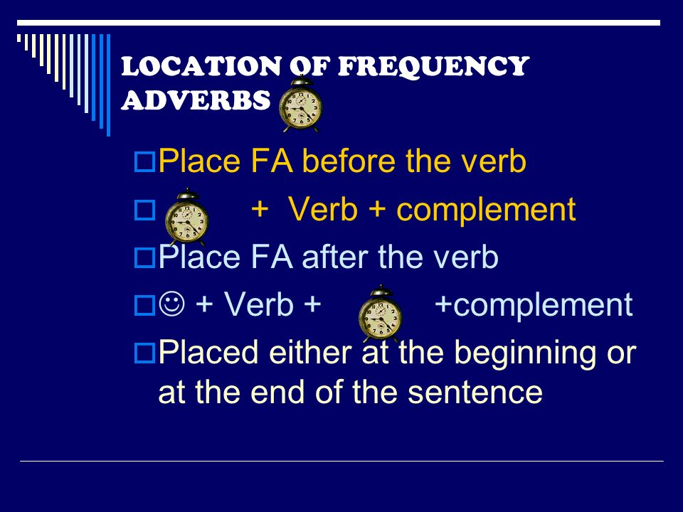 LOCATION OF FREQUENCY ADVERBS Place FA before the verb + Verb + complement Place FA after the verb + Verb + +complement Placed either at the beginning or at the end of the sentence