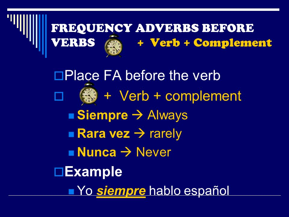 FREQUENCY ADVERBS BEFORE VERBS + Verb + Complement Place FA before the verb + Verb + complement Siempre Always Rara vez rarely Nunca Never Example Yo siempre hablo español