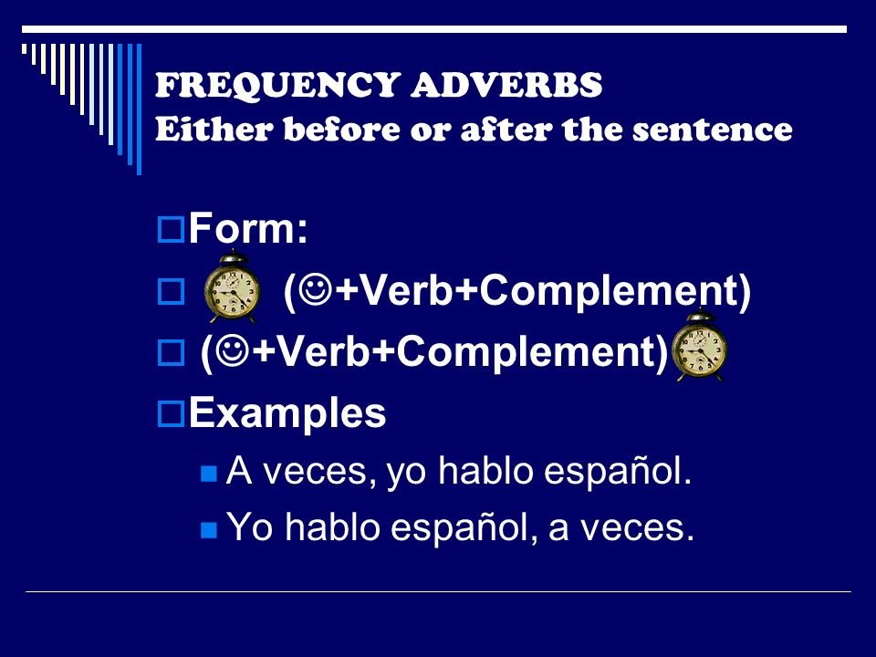 FREQUENCY ADVERBS Either before or after the sentence Form: ( +Verb+Complement) Examples A veces, yo hablo español.