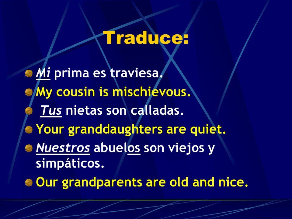 Traduce: Mi prima es traviesa. Tus nietas son calladas. Nuestros abuelos son viejos y simpáticos.