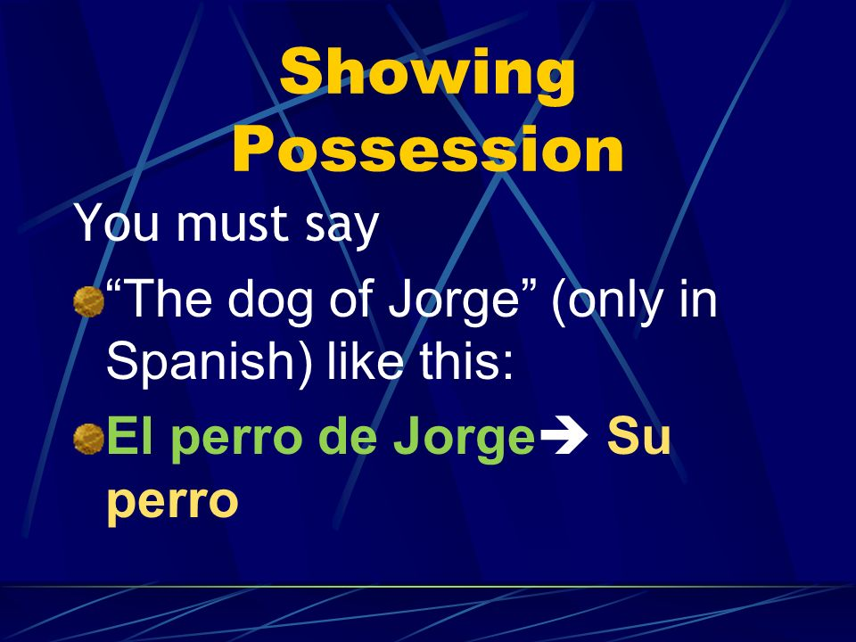 Showing Possession In Spanish there are NO apostrophes. You cannot say, for example, Jorges dog (using an apostrophe)