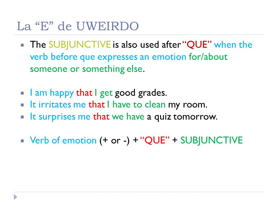 La E de UWEIRDO The SUBJUNCTIVE is also used after QUE when the verb before que expresses an emotion for/about someone or something else. I am happy t