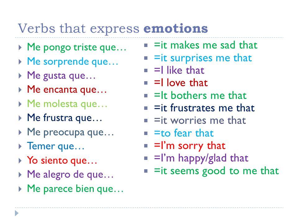 Verbs that express emotions Me pongo triste que… Me sorprende que… Me gusta que… Me encanta que… Me molesta que… Me frustra que… Me preocupa que… Teme