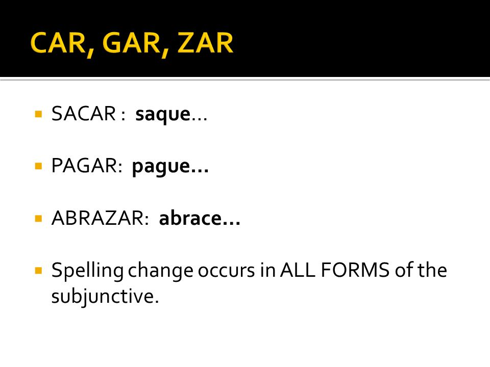 SACAR : saque… PAGAR: pague… ABRAZAR: abrace… Spelling change occurs in ALL FORMS of the subjunctive.