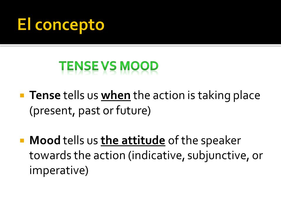 Tense tells us when the action is taking place (present, past or future) Mood tells us the attitude of the speaker towards the action (indicative, sub