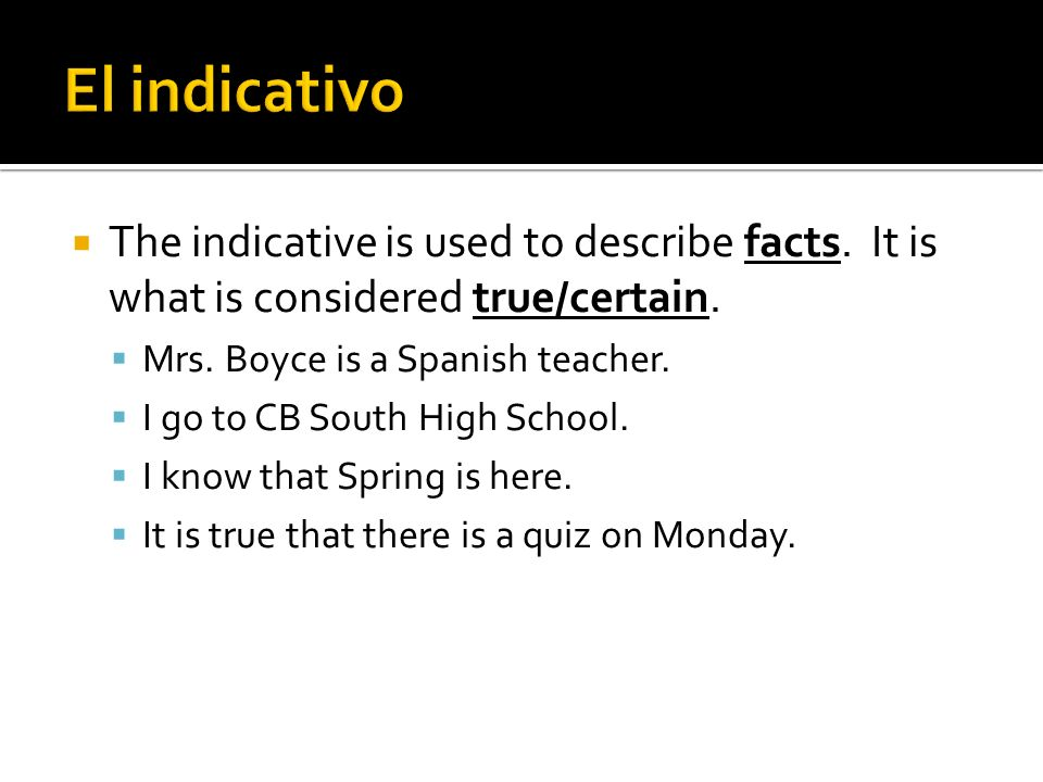 The indicative is used to describe facts. It is what is considered true/certain. Mrs. Boyce is a Spanish teacher. I go to CB South High School. I know