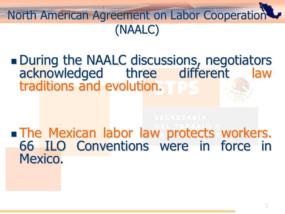 El Acuerdo de Cooperación Laboral de América del Norte: Perspectiva de México 3 North American Agreement on Labor Cooperation (NAALC) During the NAALC discussions, negotiators acknowledged three different law traditions and evolution.