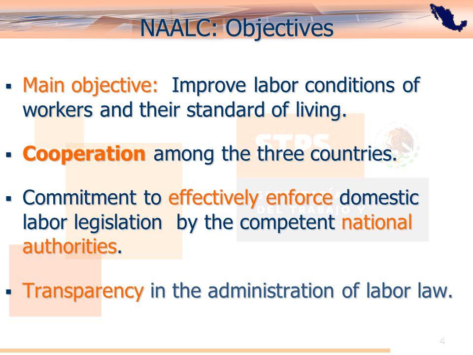 El Acuerdo de Cooperación Laboral de América del Norte: Perspectiva de México 4 NAALC: Objectives Main objective: Improve labor conditions of workers