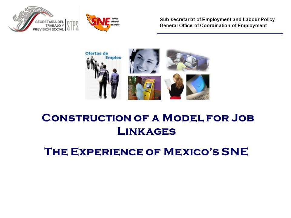Sub-secretariat of Employment and Labour Policy General Office of Coordination of Employment Construction of a Model for Job Linkages The Experience of Mexicos SNE