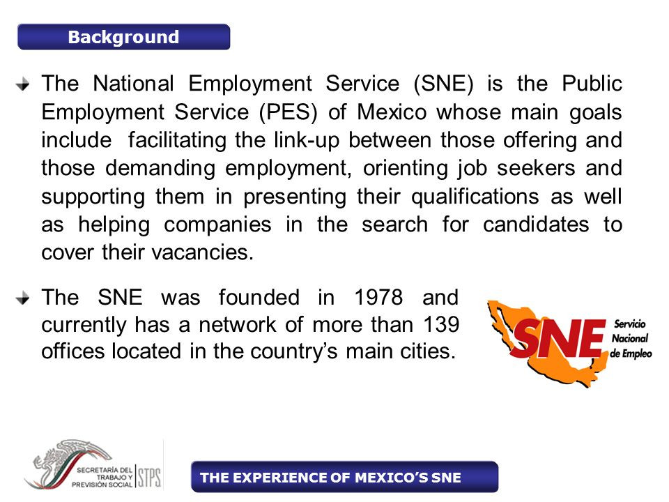 The National Employment Service (SNE) is the Public Employment Service (PES) of Mexico whose main goals include facilitating the link-up between those offering and those demanding employment, orienting job seekers and supporting them in presenting their qualifications as well as helping companies in the search for candidates to cover their vacancies.
