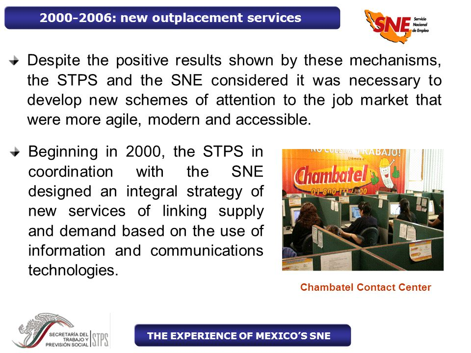 2000-2006: new outplacement services Despite the positive results shown by these mechanisms, the STPS and the SNE considered it was necessary to develop new schemes of attention to the job market that were more agile, modern and accessible.