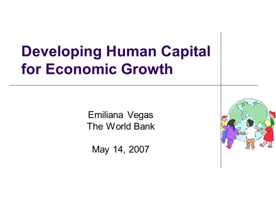 Developing Human Capital for Economic Growth Emiliana Vegas The World Bank May 14, 2007