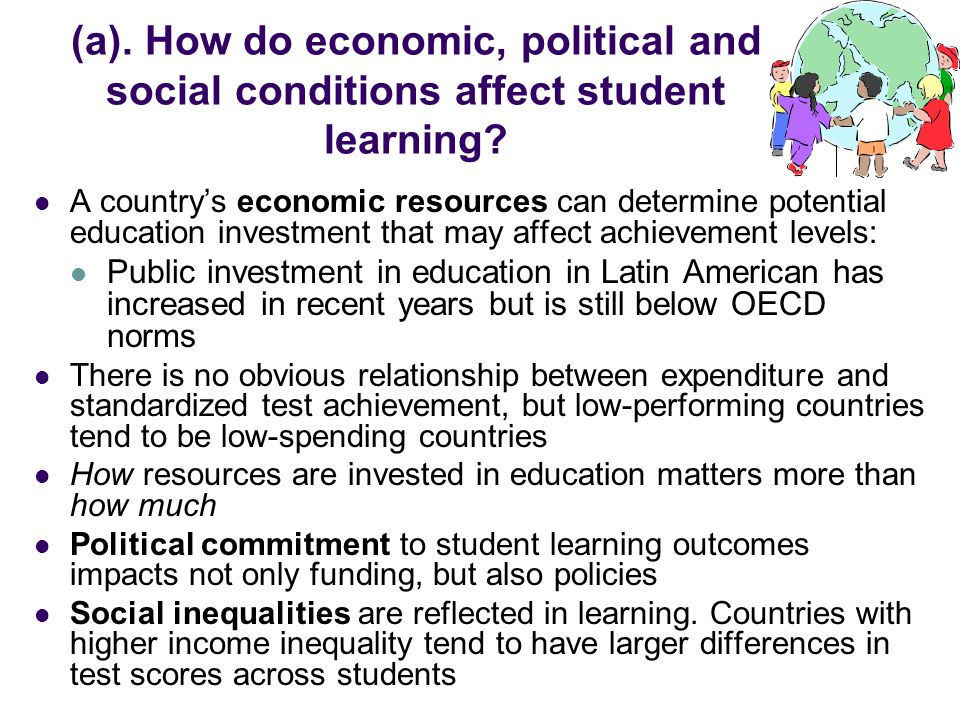 (a). How do economic, political and social conditions affect student learning? A countrys economic resources can determine potential education investm
