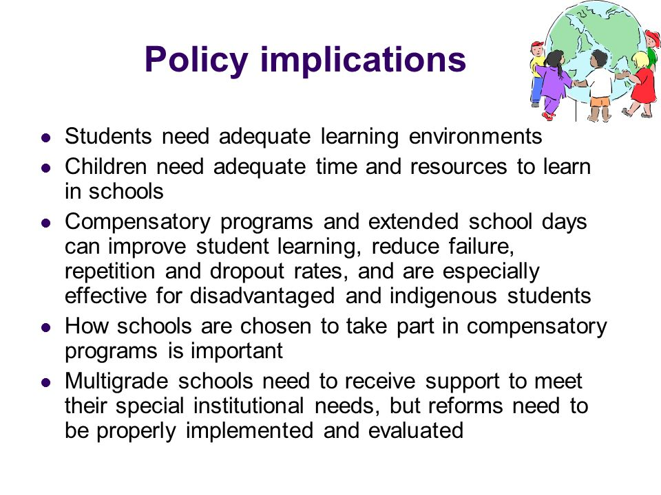 Policy implications Students need adequate learning environments Children need adequate time and resources to learn in schools Compensatory programs a