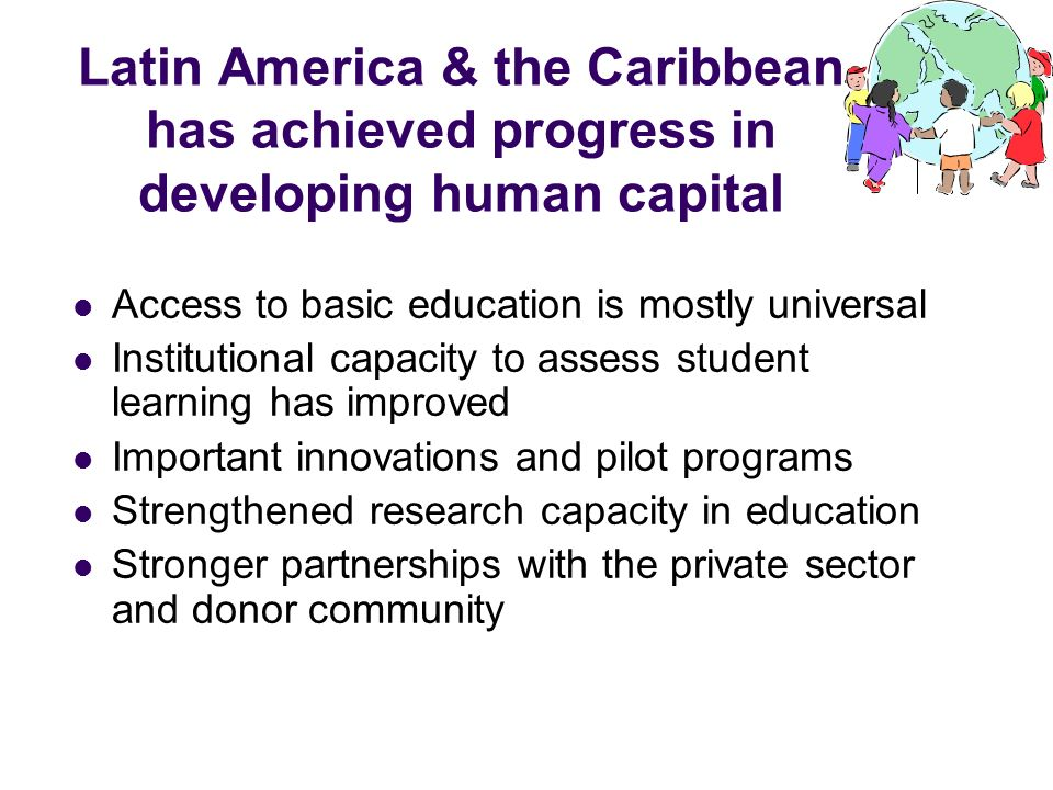 Latin America & the Caribbean has achieved progress in developing human capital Access to basic education is mostly universal Institutional capacity t