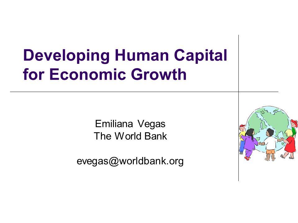 Developing Human Capital for Economic Growth Emiliana Vegas The World Bank evegas@worldbank.org