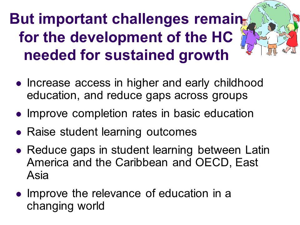 But important challenges remain for the development of the HC needed for sustained growth Increase access in higher and early childhood education, and