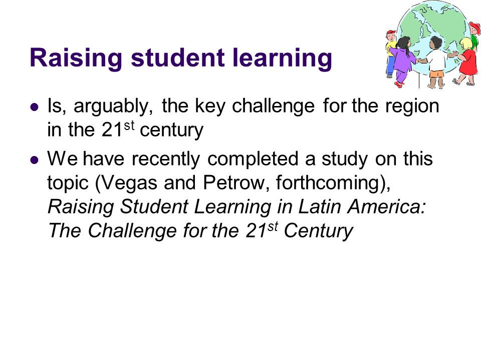 Raising student learning Is, arguably, the key challenge for the region in the 21 st century We have recently completed a study on this topic (Vegas a